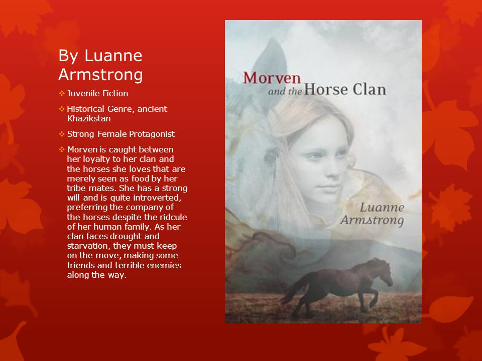 By Luanne Armstrong  Juvenile Fiction  Historical Genre, ancient Khazikstan  Strong Female Protagonist  Morven is caught between her loyalty to her clan and the horses she loves that are merely seen as food by her tribe mates.