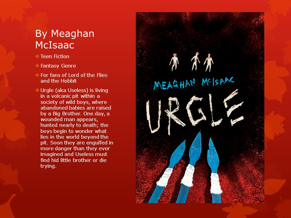 By Meaghan McIsaac  Teen Fiction  Fantasy Genre  For fans of Lord of the Flies and the Hobbit  Urgle (aka Useless) is living in a volcanic pit within a society of wild boys, where abandoned babies are raised by a Big Brother.