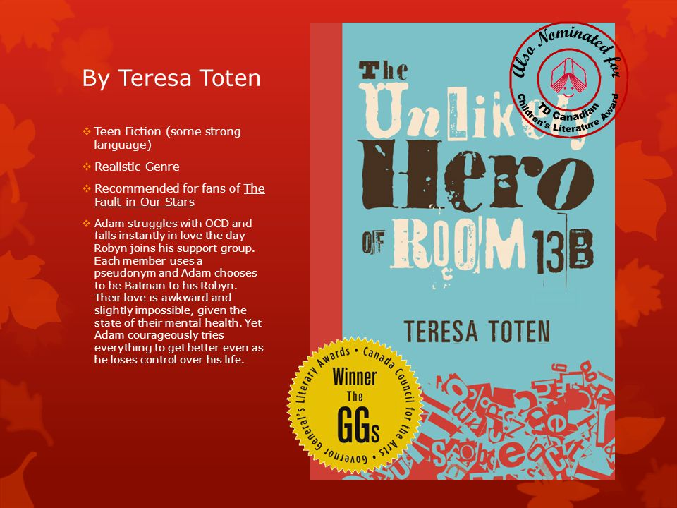 By Teresa Toten  Teen Fiction (some strong language)  Realistic Genre  Recommended for fans of The Fault in Our Stars  Adam struggles with OCD and falls instantly in love the day Robyn joins his support group.