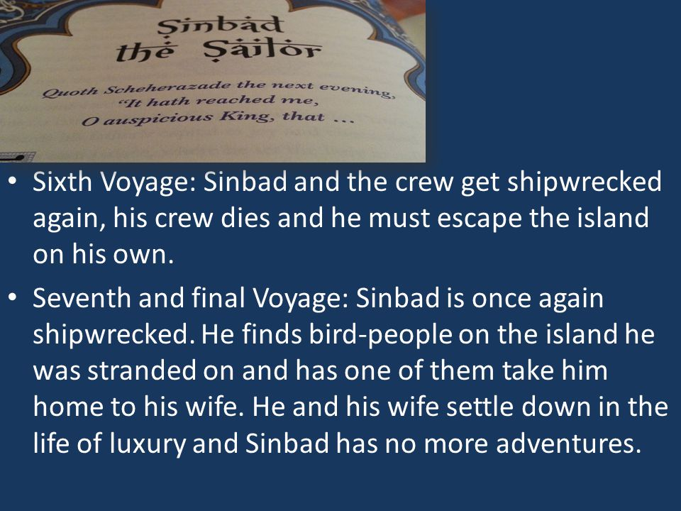 Sixth Voyage: Sinbad and the crew get shipwrecked again, his crew dies and he must escape the island on his own. Seventh and final Voyage: Sinbad is o