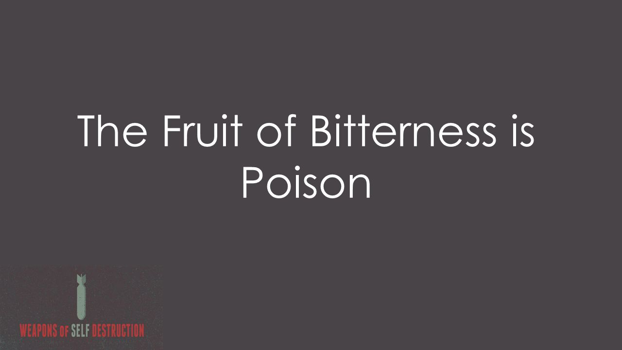 The Fruit of Bitterness is Poison