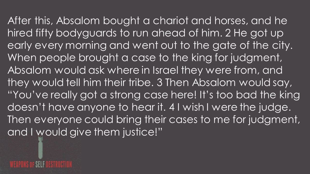 After this, Absalom bought a chariot and horses, and he hired fifty bodyguards to run ahead of him.