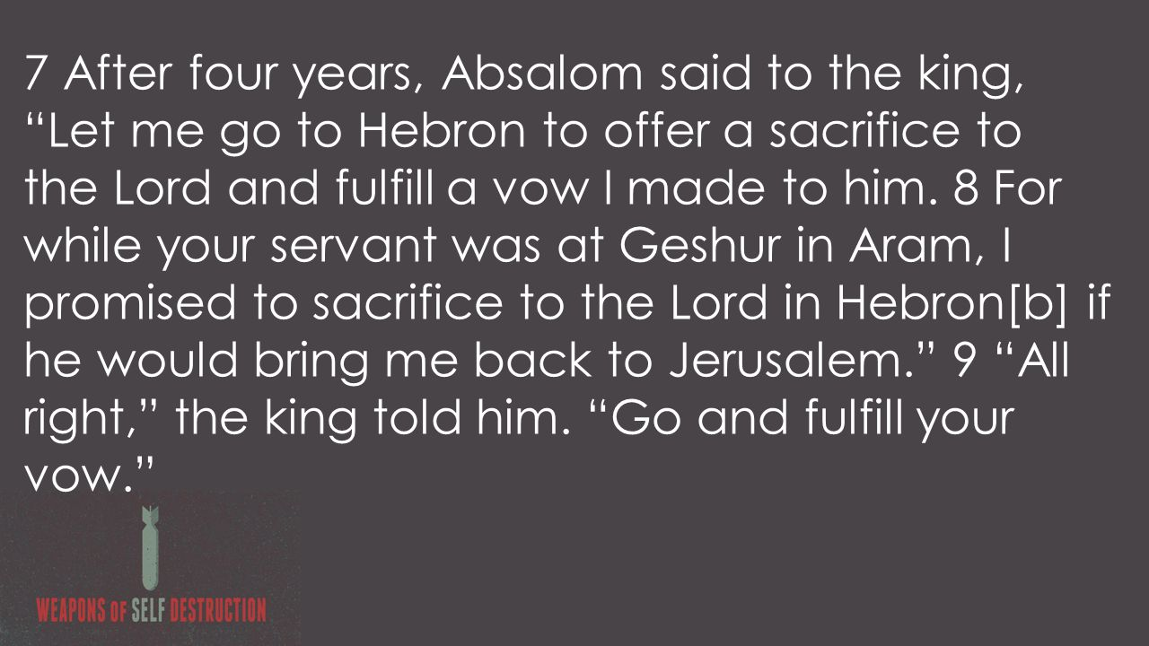 7 After four years, Absalom said to the king, Let me go to Hebron to offer a sacrifice to the Lord and fulfill a vow I made to him.