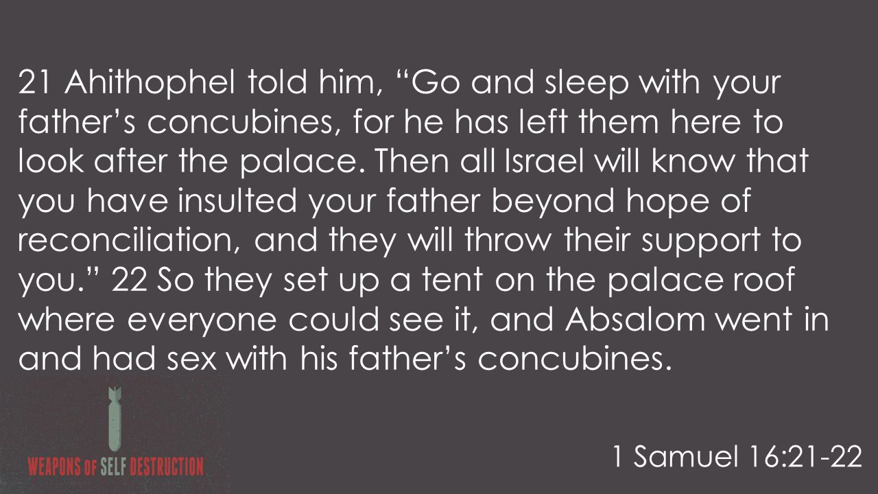 21 Ahithophel told him, Go and sleep with your father's concubines, for he has left them here to look after the palace.
