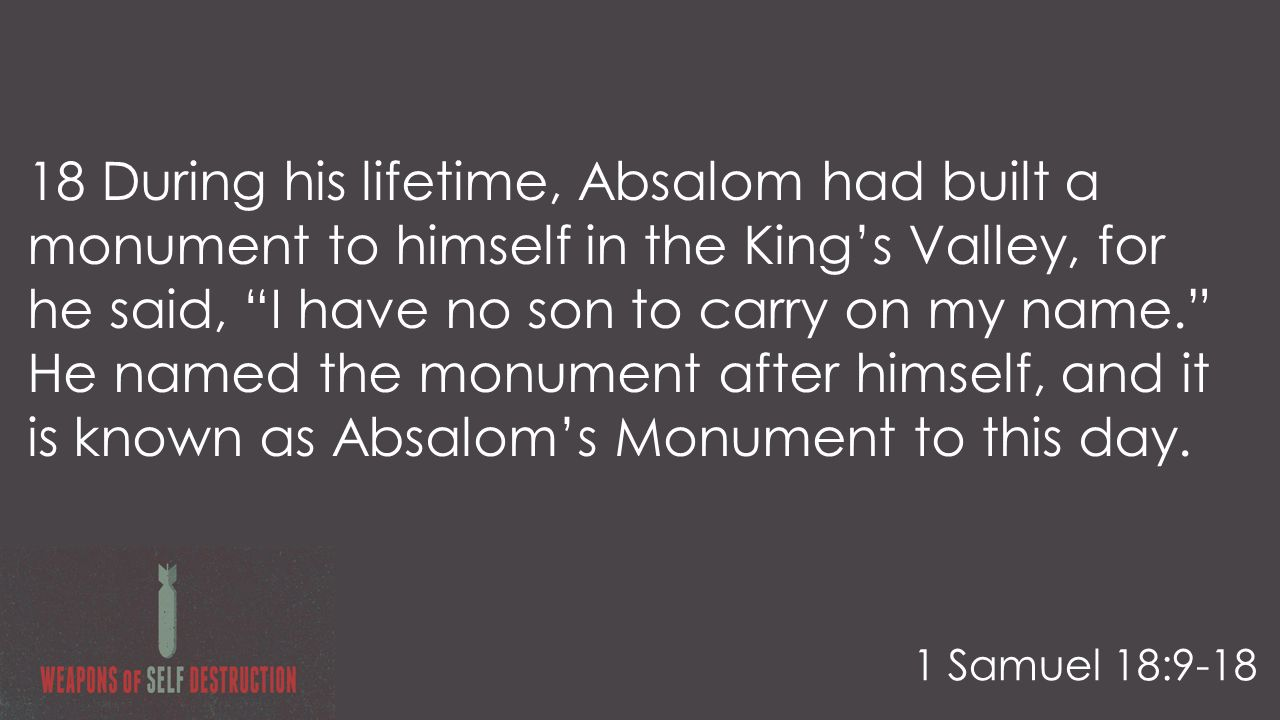 18 During his lifetime, Absalom had built a monument to himself in the King's Valley, for he said, I have no son to carry on my name. He named the monument after himself, and it is known as Absalom's Monument to this day.