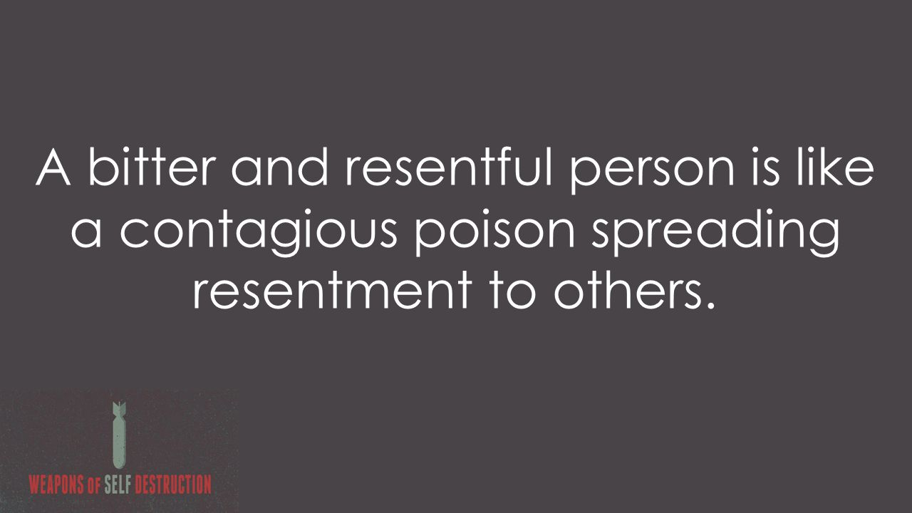 A bitter and resentful person is like a contagious poison spreading resentment to others.