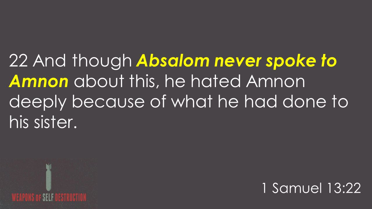 22 And though Absalom never spoke to Amnon about this, he hated Amnon deeply because of what he had done to his sister.