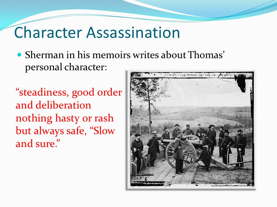 Character Assassination Sherman in his memoirs writes about Thomas' personal character: steadiness, good order and deliberation nothing hasty or rash but always safe, Slow and sure.