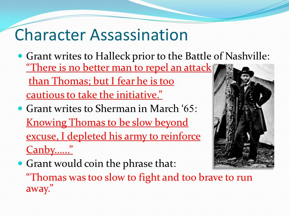 Character Assassination Grant writes to Halleck prior to the Battle of Nashville: There is no better man to repel an attack than Thomas; but I fear he is too cautious to take the initiative. Grant writes to Sherman in March ' 65 : Knowing Thomas to be slow beyond excuse, I depleted his army to reinforce Canby…... Grant would coin the phrase that: Thomas was too slow to fight and too brave to run away.