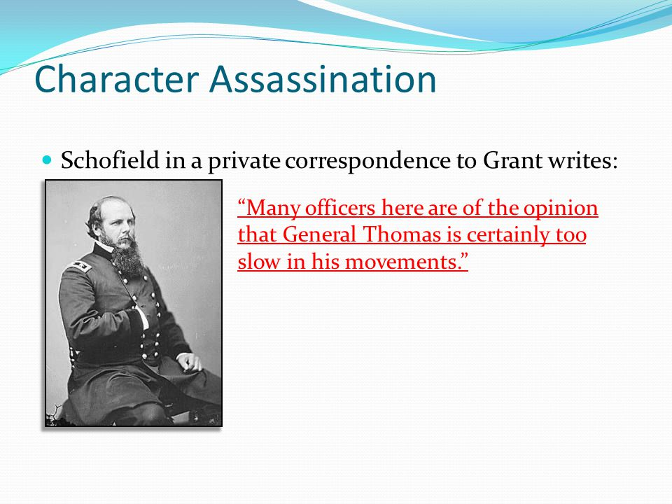 Character Assassination Schofield in a private correspondence to Grant writes: Many officers here are of the opinion that General Thomas is certainly too slow in his movements.