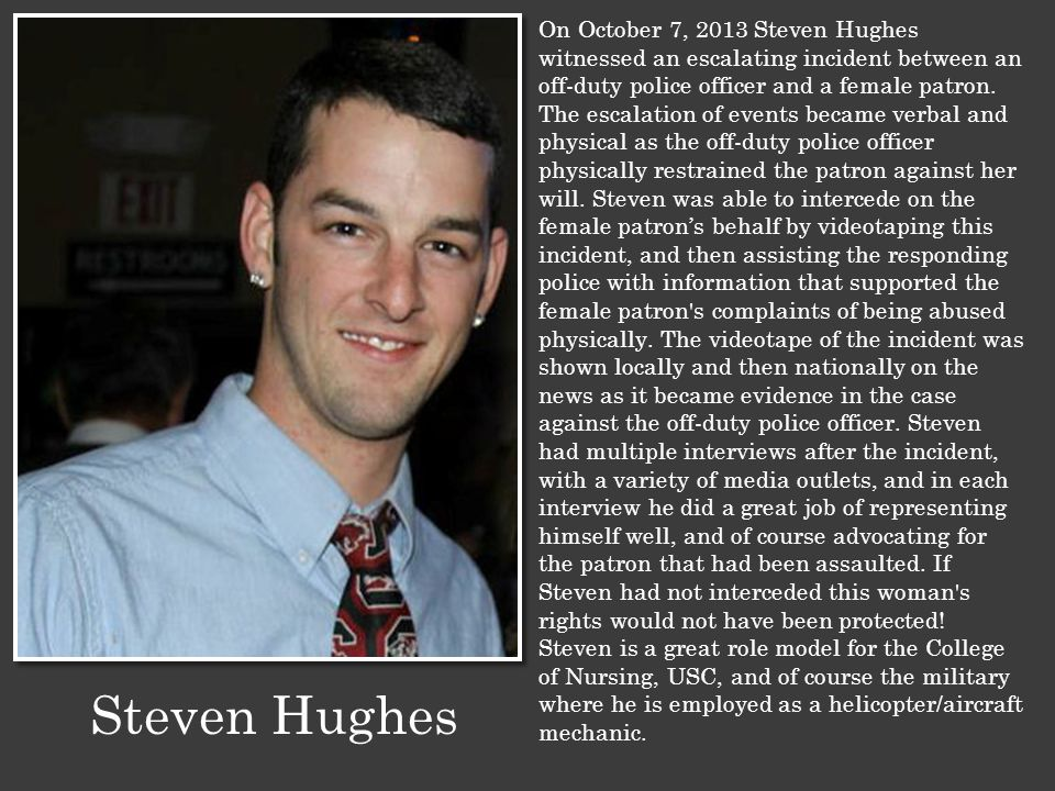 On October 7, 2013 Steven Hughes witnessed an escalating incident between an off-duty police officer and a female patron. The escalation of events bec