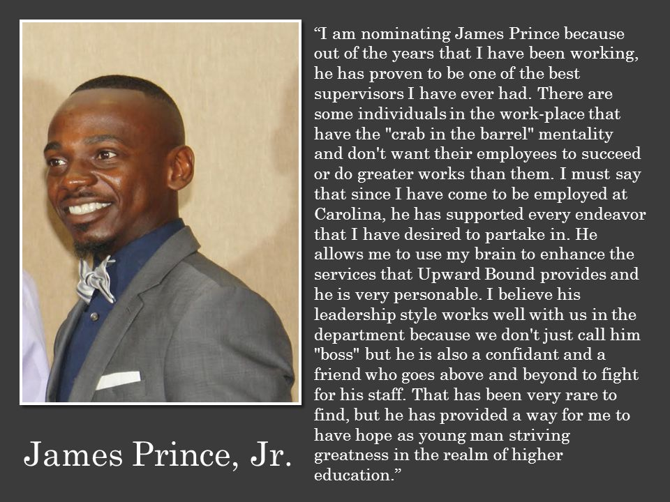 """I am nominating James Prince because out of the years that I have been working, he has proven to be one of the best supervisors I have ever had. Ther"