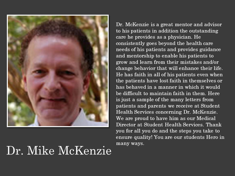 Dr. McKenzie is a great mentor and advisor to his patients in addition the outstanding care he provides as a physician. He consistently goes beyond th