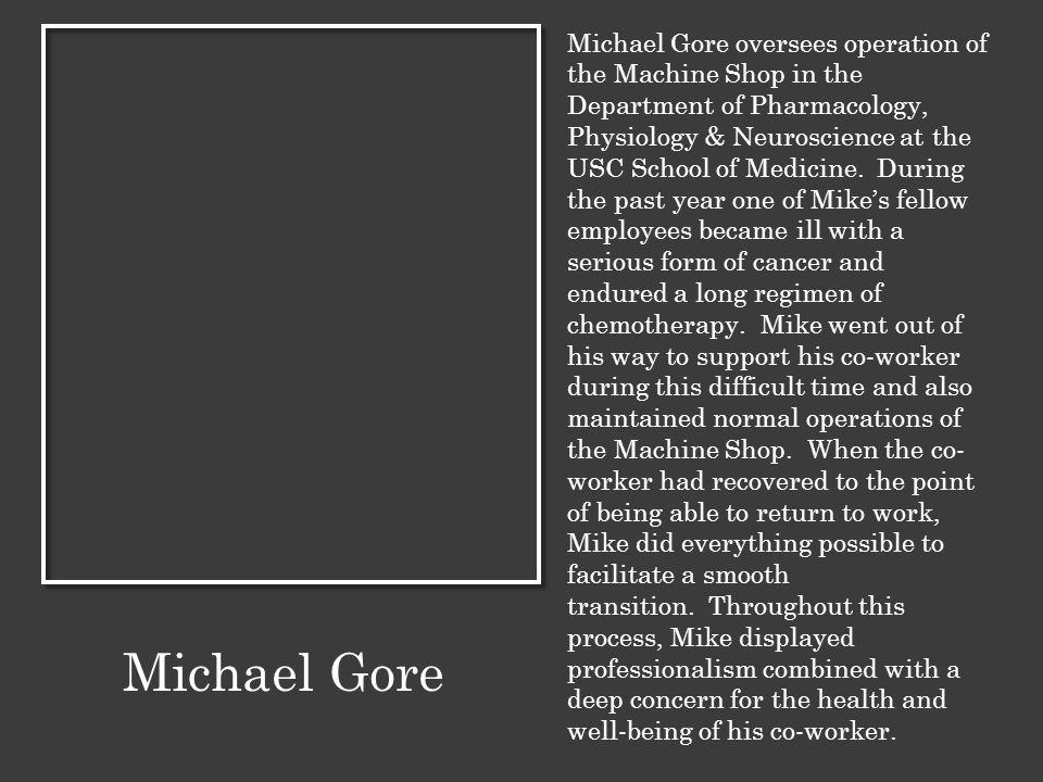 Michael Gore oversees operation of the Machine Shop in the Department of Pharmacology, Physiology & Neuroscience at the USC School of Medicine. During