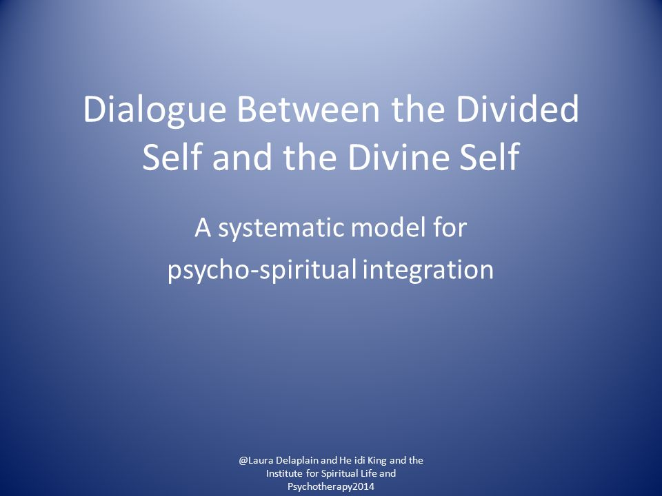 Dialogue Between the Divided Self and the Divine Self A systematic model for psycho-spiritual integration @Laura Delaplain and He idi King and the Institute for Spiritual Life and Psychotherapy2014