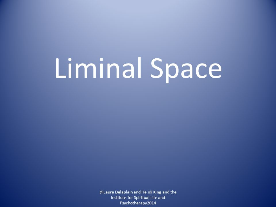 Liminal Space @Laura Delaplain and He idi King and the Institute for Spiritual Life and Psychotherapy2014