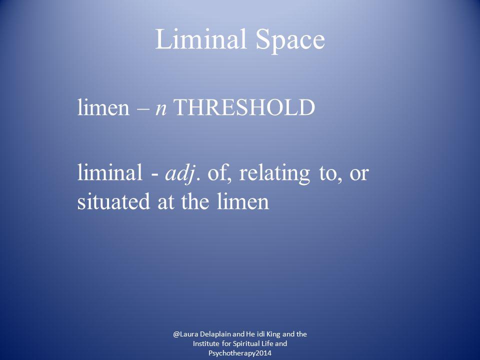 Liminal Space limen – n THRESHOLD liminal - adj.
