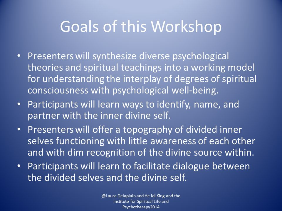 Goals of this Workshop Presenters will synthesize diverse psychological theories and spiritual teachings into a working model for understanding the interplay of degrees of spiritual consciousness with psychological well-being.