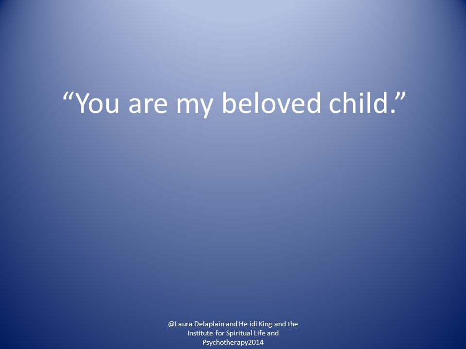 You are my beloved child. @Laura Delaplain and He idi King and the Institute for Spiritual Life and Psychotherapy2014