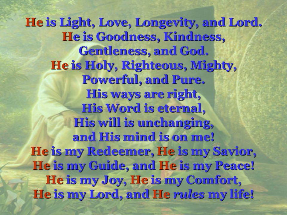 He He is Light, Love, Longevity, and Lord. is Goodness, Kindness, Gentleness, and God. is Holy, Righteous, Mighty, Powerful, and Pure. His ways are ri