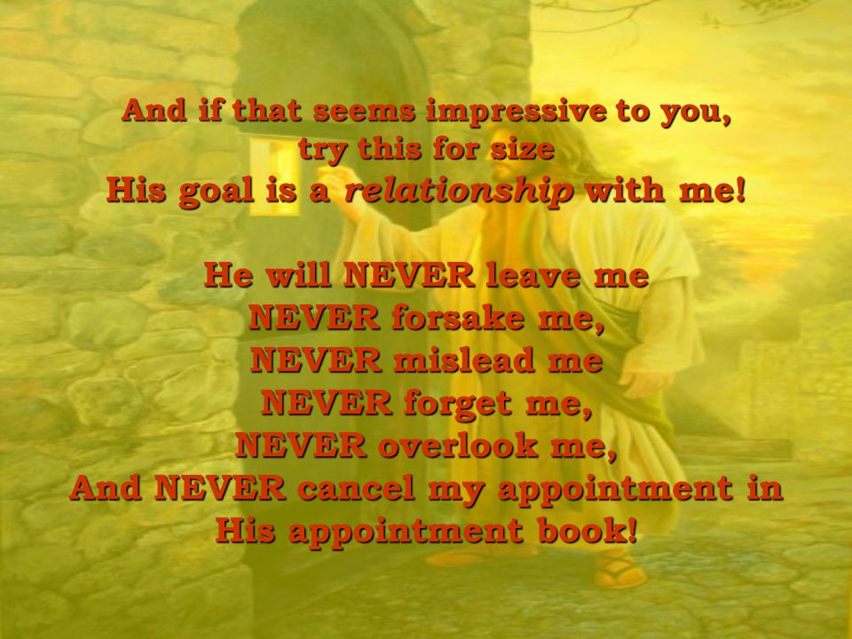 And if that seems impressive to you, try this for size His goal is a relationship relationship with me! He will NEVER leave me NEVER forsake me, NEVER
