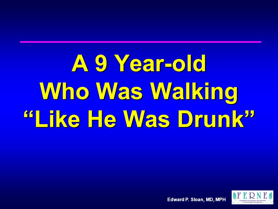 Edward P. Sloan, MD, MPH A 9 Year-old Who Was Walking Like He Was Drunk