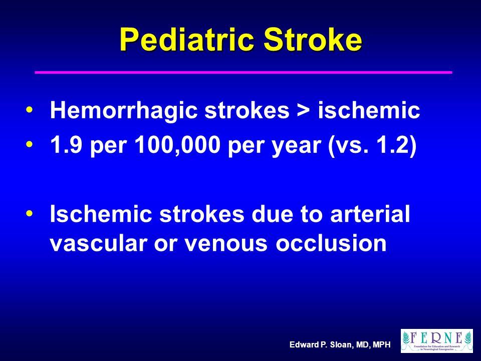 Edward P. Sloan, MD, MPH Pediatric Stroke Hemorrhagic strokes > ischemic 1.9 per 100,000 per year (vs. 1.2) Ischemic strokes due to arterial vascular