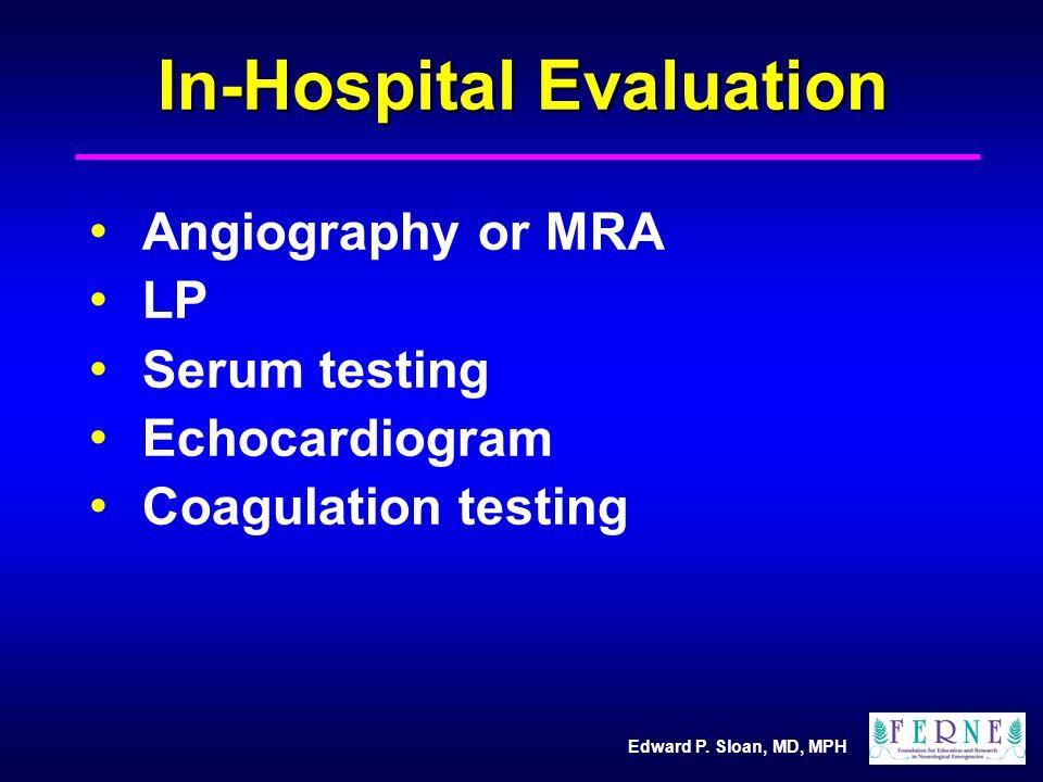 Edward P. Sloan, MD, MPH In-Hospital Evaluation Angiography or MRA LP Serum testing Echocardiogram Coagulation testing