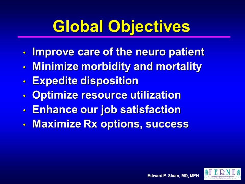 Edward P. Sloan, MD, MPH Global Objectives Improve care of the neuro patient Improve care of the neuro patient Minimize morbidity and mortality Minimi