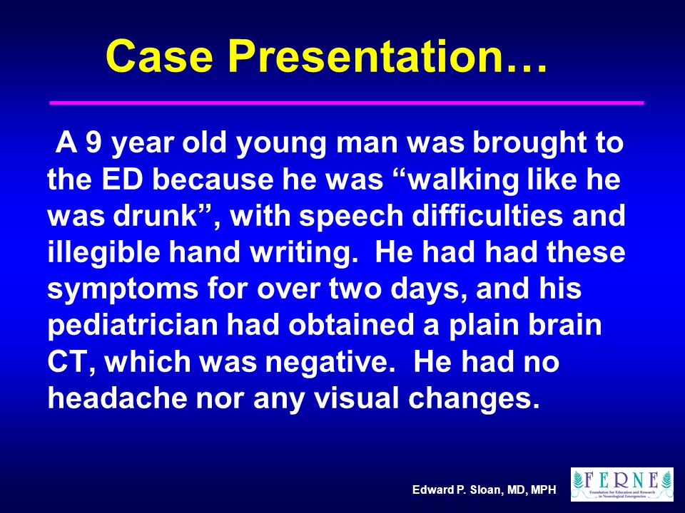 """Edward P. Sloan, MD, MPH Case Presentation… A 9 year old young man was brought to the ED because he was """"walking like he was drunk"""", with speech diffi"""
