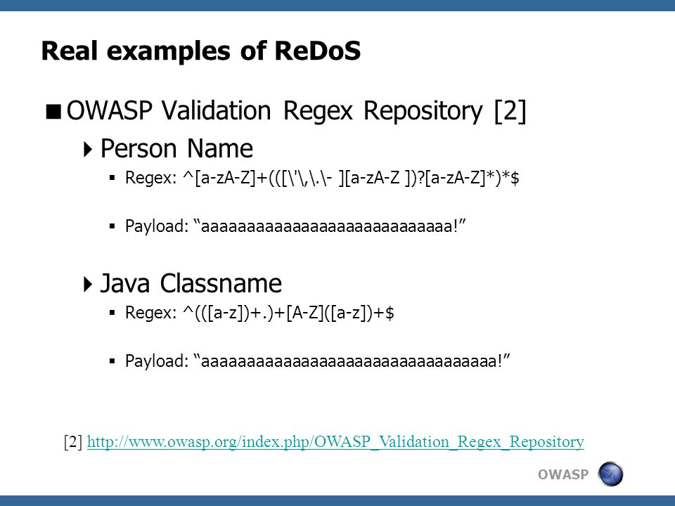 OWASP Real examples of ReDoS  OWASP Validation Regex Repository [2]  Person Name  Regex: ^[a-zA-Z]+(([\ \,\.\- ][a-zA-Z ]) [a-zA-Z]*)*$  Payload: aaaaaaaaaaaaaaaaaaaaaaaaaaaa!  Java Classname  Regex: ^(([a-z])+.)+[A-Z]([a-z])+$  Payload: aaaaaaaaaaaaaaaaaaaaaaaaaaaaaaaaa! [2] http://www.owasp.org/index.php/OWASP_Validation_Regex_Repositoryhttp://www.owasp.org/index.php/OWASP_Validation_Regex_Repository