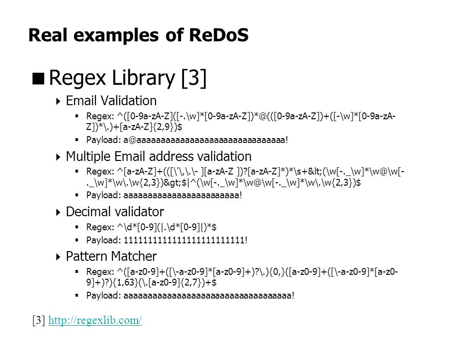 Real examples of ReDoS  Regex Library [3]  Email Validation  Regex: ^([0-9a-zA-Z]([-.\w]*[0-9a-zA-Z])*@(([0-9a-zA-Z])+([-\w]*[0-9a-zA- Z])*\.)+[a-zA-Z]{2,9})$  Payload: a@aaaaaaaaaaaaaaaaaaaaaaaaaaaaaaa.