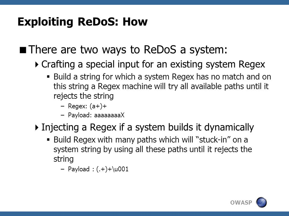 OWASP Exploiting ReDoS: How  There are two ways to ReDoS a system:  Crafting a special input for an existing system Regex  Build a string for which a system Regex has no match and on this string a Regex machine will try all available paths until it rejects the string –Regex: (a+)+ –Payload: aaaaaaaaX  Injecting a Regex if a system builds it dynamically  Build Regex with many paths which will stuck-in on a system string by using all these paths until it rejects the string –Payload : (.+)+\u001