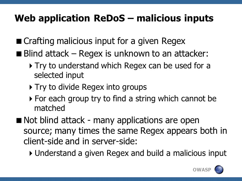 OWASP Web application ReDoS – malicious inputs  Crafting malicious input for a given Regex  Blind attack – Regex is unknown to an attacker:  Try to understand which Regex can be used for a selected input  Try to divide Regex into groups  For each group try to find a string which cannot be matched  Not blind attack - many applications are open source; many times the same Regex appears both in client-side and in server-side:  Understand a given Regex and build a malicious input