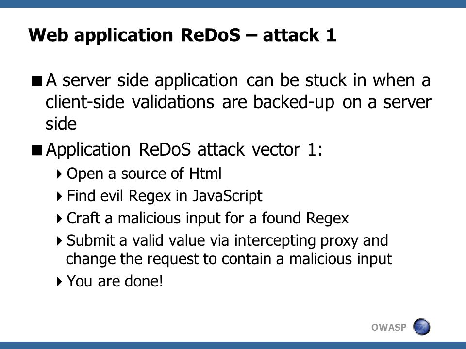 OWASP Web application ReDoS – attack 1  A server side application can be stuck in when a client-side validations are backed-up on a server side  Application ReDoS attack vector 1:  Open a source of Html  Find evil Regex in JavaScript  Craft a malicious input for a found Regex  Submit a valid value via intercepting proxy and change the request to contain a malicious input  You are done!