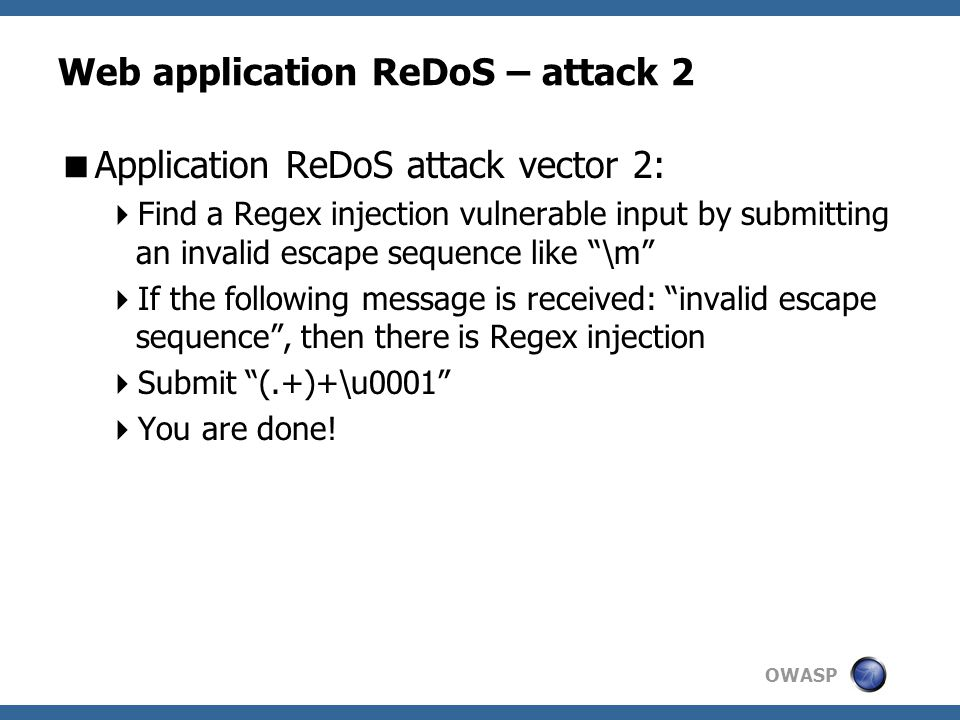 OWASP Web application ReDoS – attack 2  Application ReDoS attack vector 2:  Find a Regex injection vulnerable input by submitting an invalid escape sequence like \m  If the following message is received: invalid escape sequence , then there is Regex injection  Submit (.+)+\u0001  You are done!