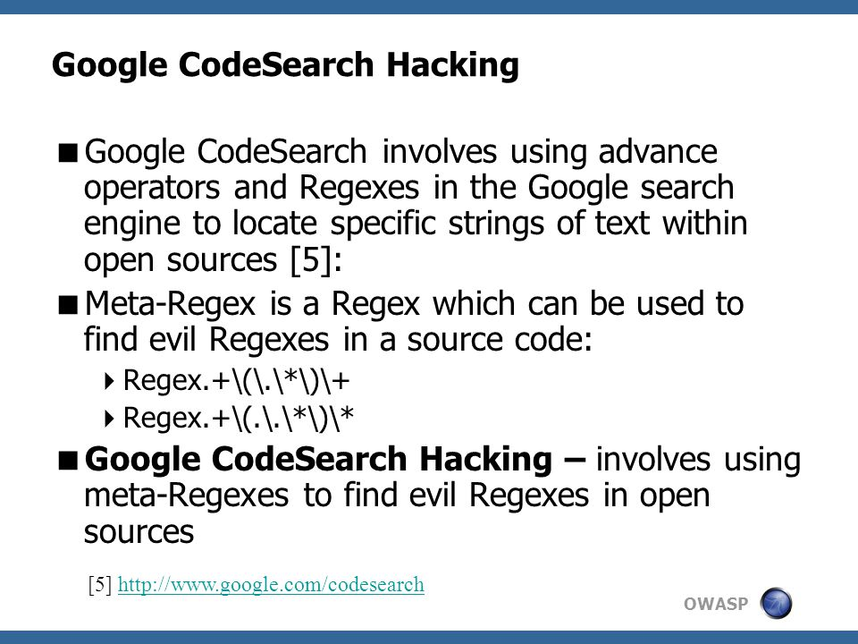 OWASP Google CodeSearch Hacking  Google CodeSearch involves using advance operators and Regexes in the Google search engine to locate specific strings of text within open sources [5]:  Meta-Regex is a Regex which can be used to find evil Regexes in a source code:  Regex.+\(\.\*\)\+  Regex.+\(.\.\*\)\*  Google CodeSearch Hacking – involves using meta-Regexes to find evil Regexes in open sources [5] http://www.google.com/codesearchhttp://www.google.com/codesearch