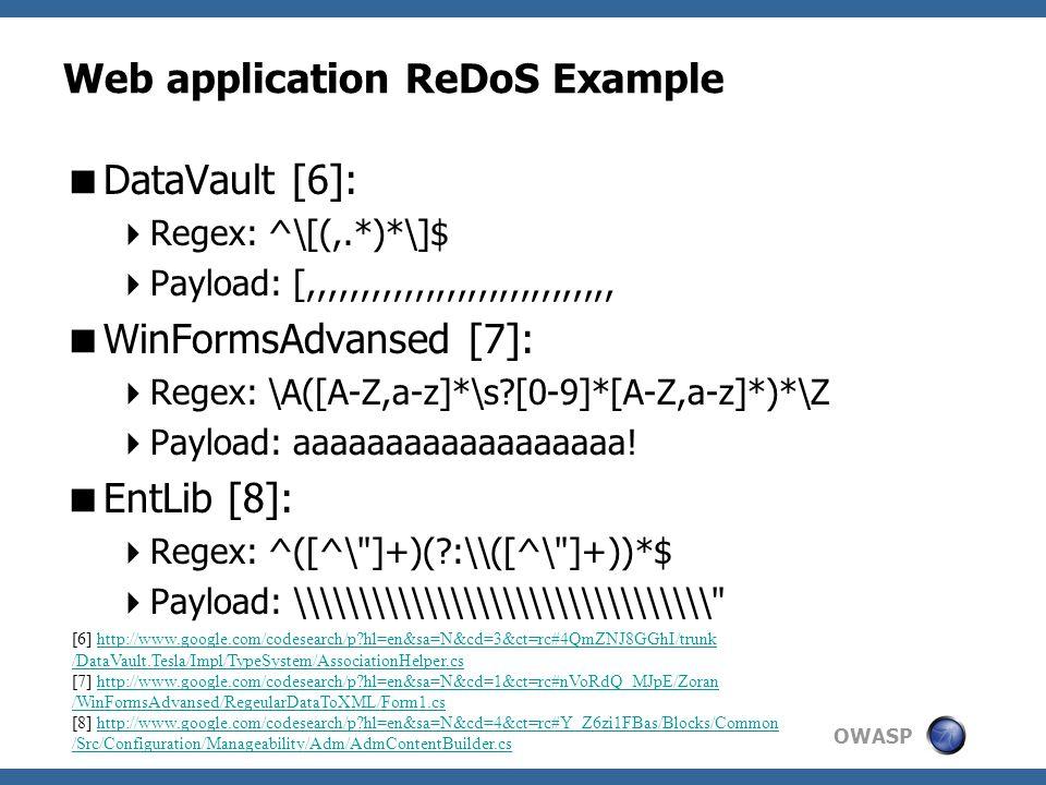 OWASP Web application ReDoS Example  DataVault [6]:  Regex: ^\[(,.*)*\]$  Payload: [,,,,,,,,,,,,,,,,,,,,,,,,,,,,,  WinFormsAdvansed [7]:  Regex: \A([A-Z,a-z]*\s [0-9]*[A-Z,a-z]*)*\Z  Payload: aaaaaaaaaaaaaaaaaa.