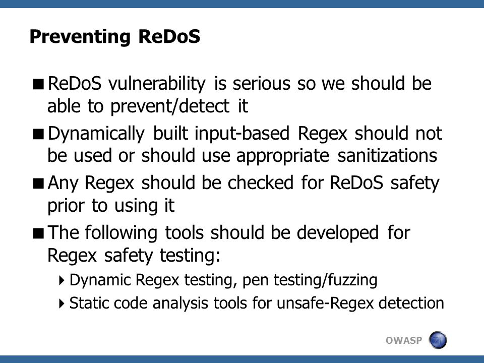 OWASP Preventing ReDoS  ReDoS vulnerability is serious so we should be able to prevent/detect it  Dynamically built input-based Regex should not be used or should use appropriate sanitizations  Any Regex should be checked for ReDoS safety prior to using it  The following tools should be developed for Regex safety testing:  Dynamic Regex testing, pen testing/fuzzing  Static code analysis tools for unsafe-Regex detection
