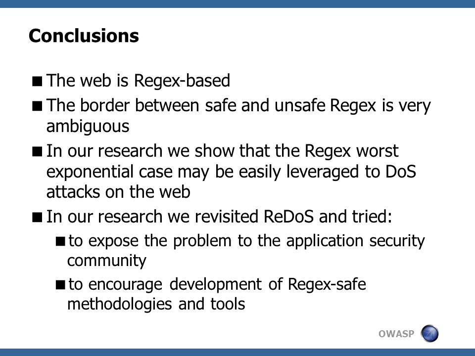 OWASP Conclusions  The web is Regex-based  The border between safe and unsafe Regex is very ambiguous  In our research we show that the Regex worst exponential case may be easily leveraged to DoS attacks on the web  In our research we revisited ReDoS and tried:  to expose the problem to the application security community  to encourage development of Regex-safe methodologies and tools