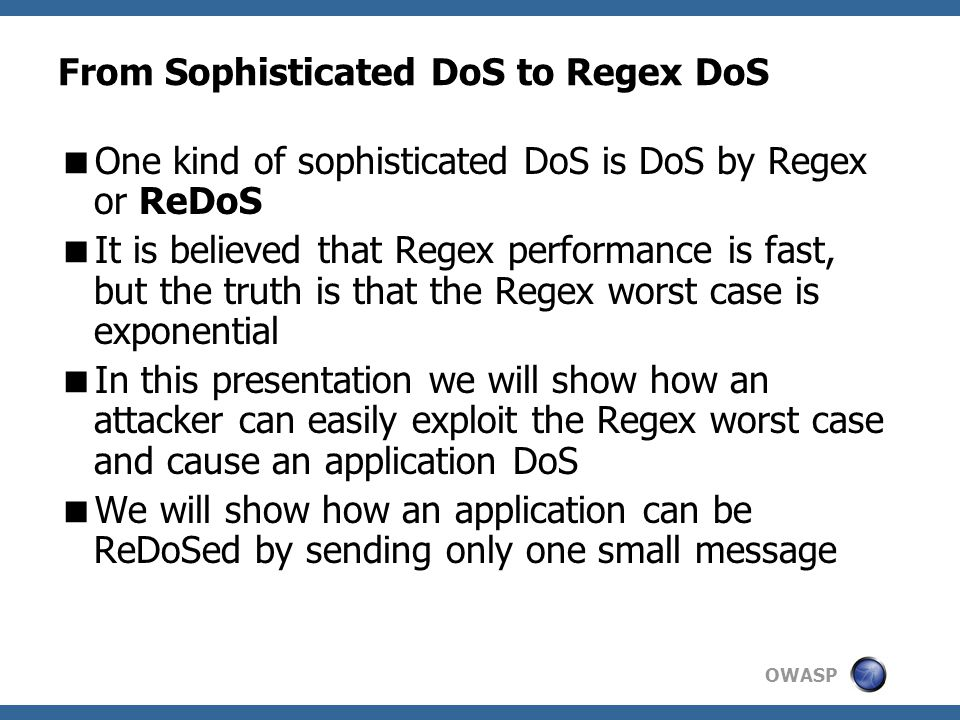 OWASP From Sophisticated DoS to Regex DoS  One kind of sophisticated DoS is DoS by Regex or ReDoS  It is believed that Regex performance is fast, but the truth is that the Regex worst case is exponential  In this presentation we will show how an attacker can easily exploit the Regex worst case and cause an application DoS  We will show how an application can be ReDoSed by sending only one small message
