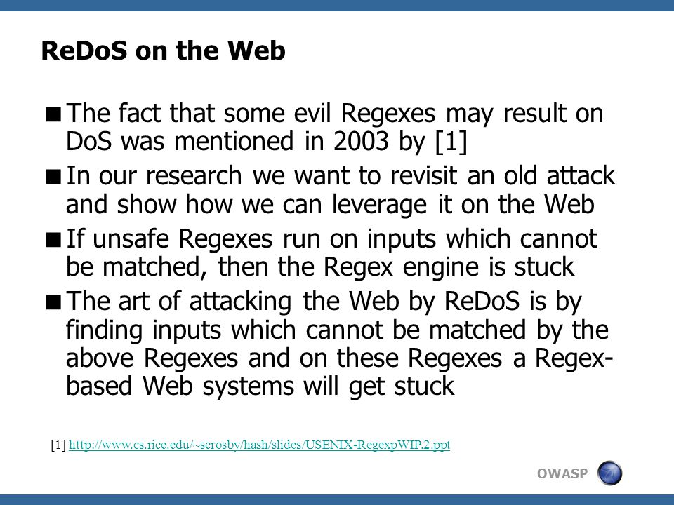 OWASP ReDoS on the Web  The fact that some evil Regexes may result on DoS was mentioned in 2003 by [1]  In our research we want to revisit an old attack and show how we can leverage it on the Web  If unsafe Regexes run on inputs which cannot be matched, then the Regex engine is stuck  The art of attacking the Web by ReDoS is by finding inputs which cannot be matched by the above Regexes and on these Regexes a Regex- based Web systems will get stuck [1] http://www.cs.rice.edu/~scrosby/hash/slides/USENIX-RegexpWIP.2.ppthttp://www.cs.rice.edu/~scrosby/hash/slides/USENIX-RegexpWIP.2.ppt
