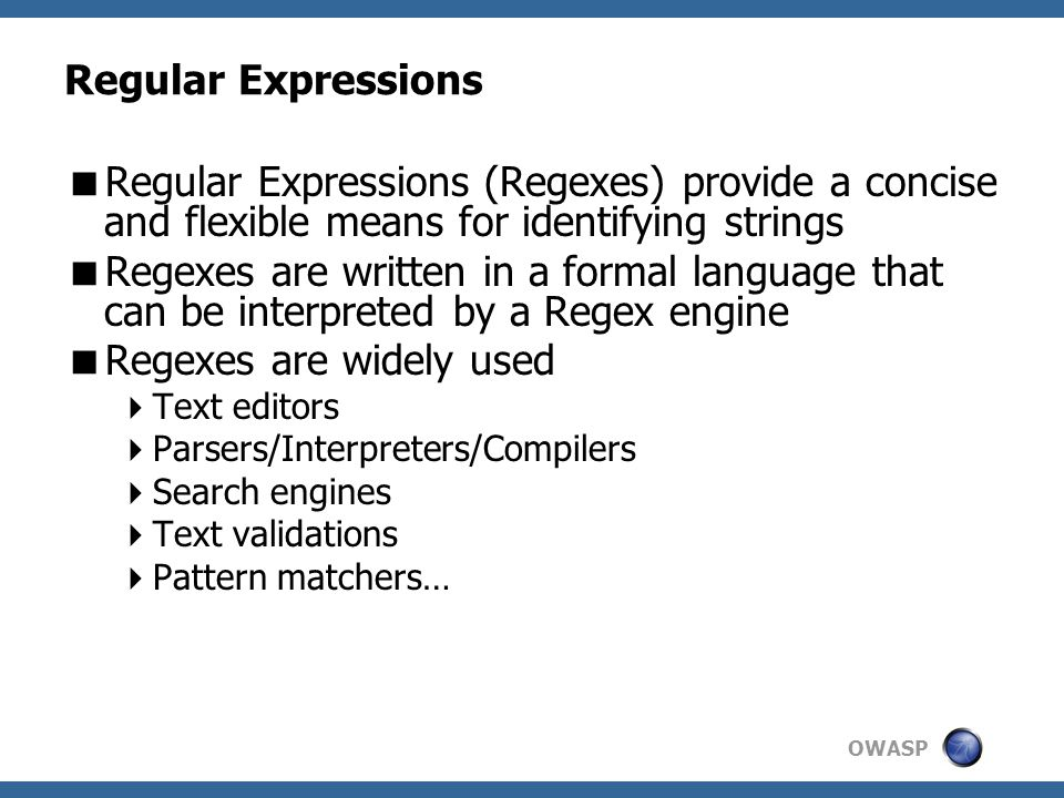OWASP Regular Expressions  Regular Expressions (Regexes) provide a concise and flexible means for identifying strings  Regexes are written in a formal language that can be interpreted by a Regex engine  Regexes are widely used  Text editors  Parsers/Interpreters/Compilers  Search engines  Text validations  Pattern matchers…