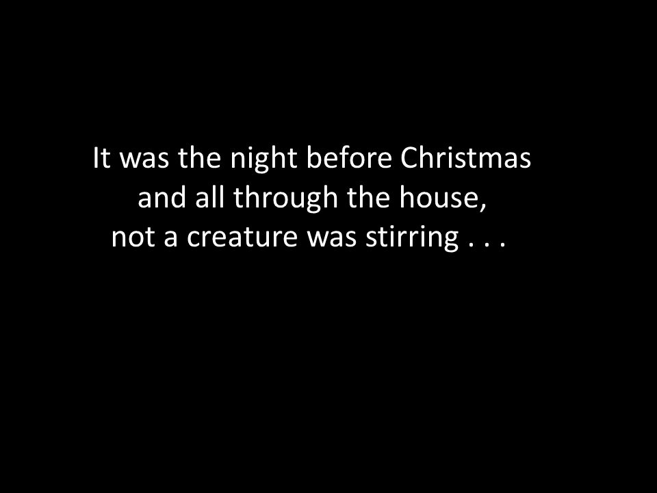 It was the night before Christmas and all through the house, not a creature was stirring...