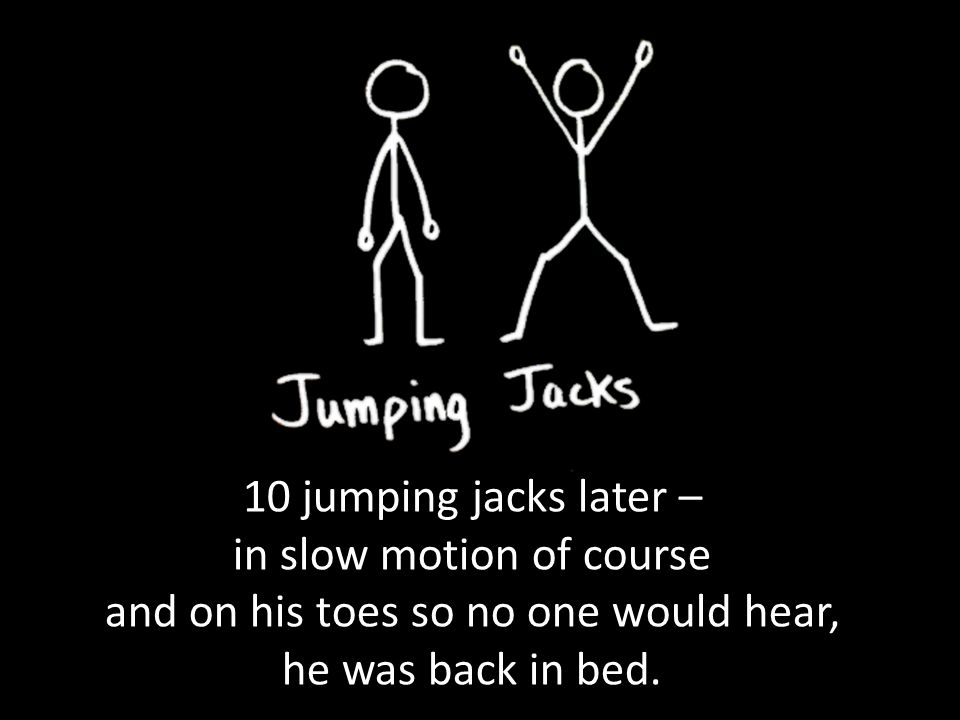10 jumping jacks later – in slow motion of course and on his toes so no one would hear, he was back in bed.