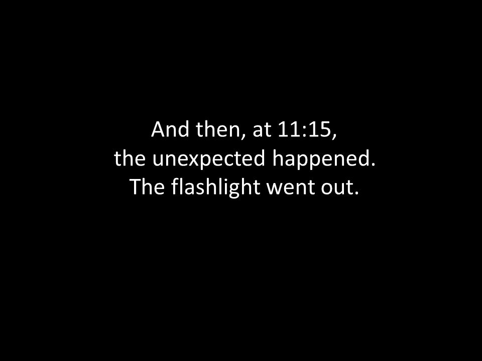 And then, at 11:15, the unexpected happened. The flashlight went out.