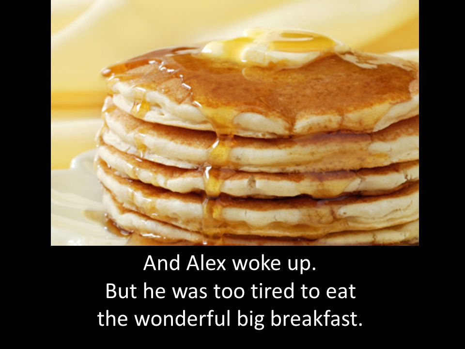 And Alex woke up. But he was too tired to eat the wonderful big breakfast.