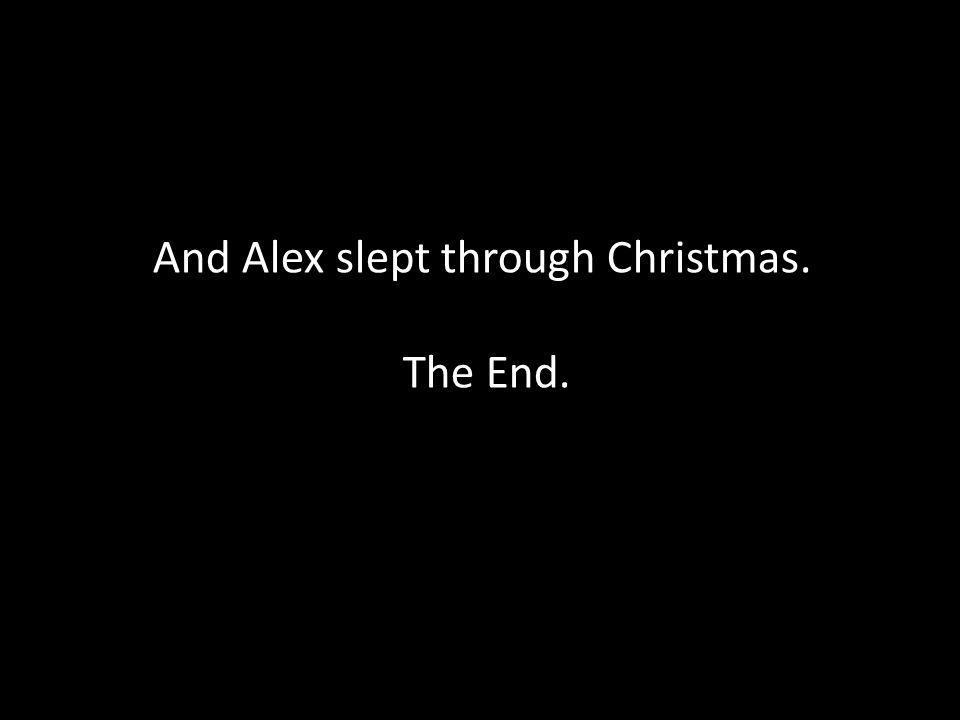 And Alex slept through Christmas. The End.