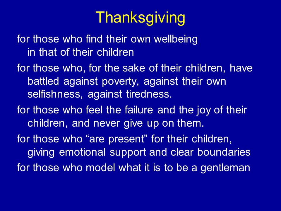 Thanksgiving for those who find their own wellbeing in that of their children for those who, for the sake of their children, have battled against poverty, against their own selfishness, against tiredness.